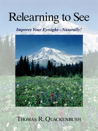 Relearning to See: Improve Your Eyesight Naturally! Thomas R. Quackenbush