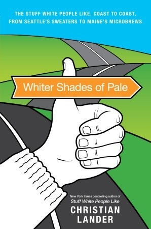 Whiter Shades of Pale: The Stuff White People Like, Coast to Coast, from Seattle's Sweaters to Maine's Microbrews (2010)