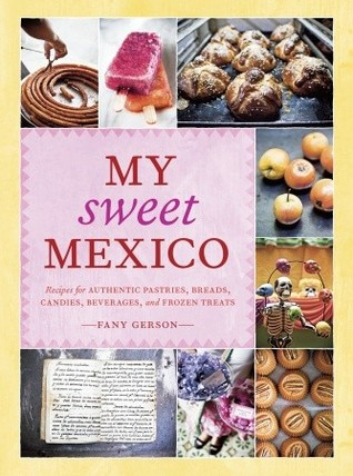 My Sweet Mexico: Recipes for Authentic Pastries, Breads, Candies, Beverages, and Frozen Treats (2010)