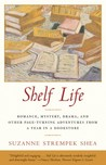 Shelf Life: Romance, Mystery, Drama, and Other Page-Turning Adventures from a Year in a Book store
