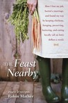 The Feast Nearby: How I lost my job, buried a marriage, and found my way by keeping chickens, foraging, preserving, bartering, and eating locally