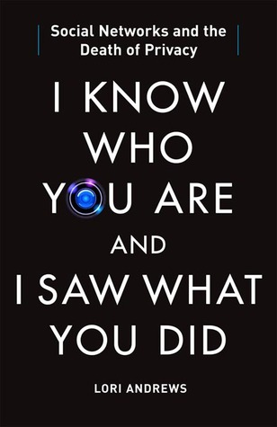 I Know Who You Are and I Saw What You Did: Social Networks and the Death of Privacy (2012) by Lori Andrews