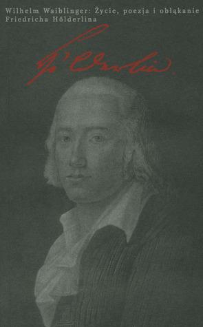 Życie, poezja i obłąkanie Friedricha Hölderlina Wilhelm Waibling
