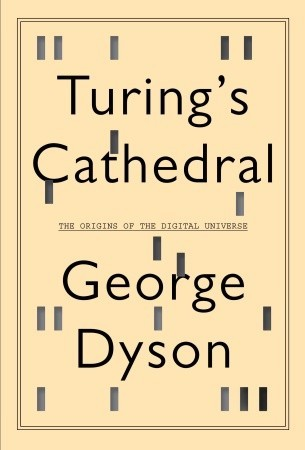 Turing's Cathedral: The Origins of the Digital Universe George B. Dyson