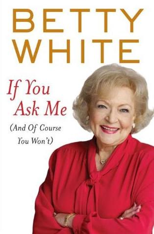 If You Ask Me: And of Course You Wont  by  Betty White