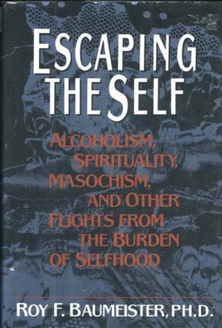 Escaping the Self: Alcoholism, Spirituality, Masochism, and Other Flights from the Burden of Selfhood  by  Roy F. Baumeister