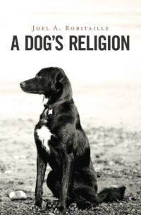 A Dogs Religion  by  Joel A. Robitaille