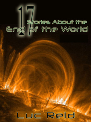 17 Stories About the End of the World Luc Reid