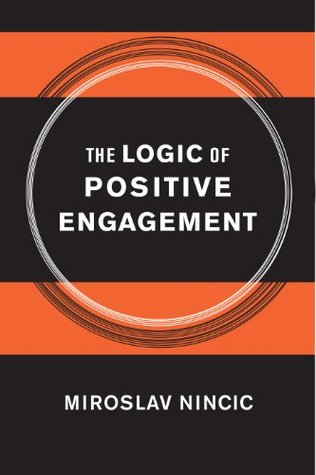 The Logic of Positive Engagement  by  Miroslav Nincic