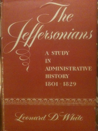 The Jeffersonians: A Study in Administrative History, 1801-1829 Leonard Dupee White