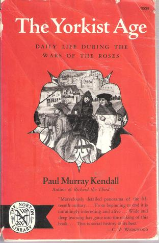 The Yorkist Age: Daily Life During the Wars of the Roses Paul Murray Kendall