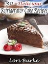 30 Delicious Refrigerator Cake Recipes