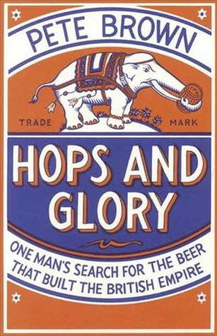 Hops and Glory: One Mans Search for the Beer That Built the British Empire