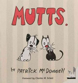 Mutts is a comic strip, created by Patrick McDonnell, that explores the special bond between animals and their guardians, and the endearing friendship of Earl, the dog, and Mooch the cat.