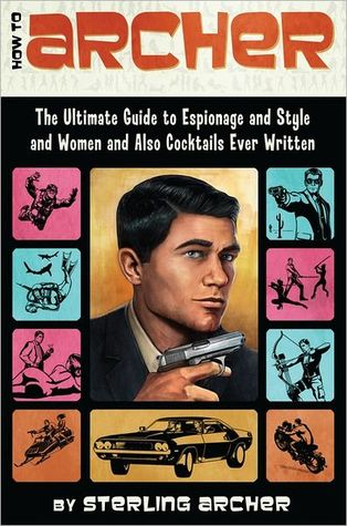 How to Archer: The Ultimate Guide to Espionage and Style and Women and Also Cocktails Ever Written (2012) by Sterling Archer