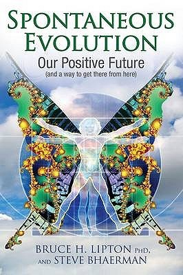Spontaneous Evolution: Our Positive Future And A Way To Get There From Here  by  Bruce H. Lipton