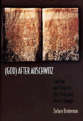 God After Auschwitz: Tradition and Change in Post-Holocaust Jewish Thought Zachary Braiterman