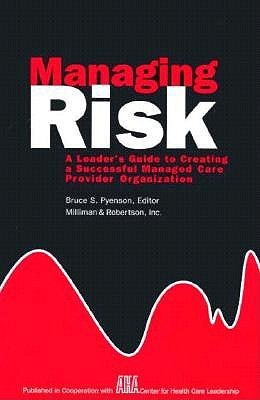 Managing Risk: A Leaders Guide to Creating a Successful Managed Care Provider Organization Milliman & Robertson Inc.