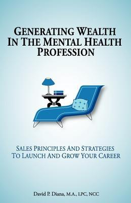 Generating Wealth in the Mental Health Profession: Sales Principles and Strategies to Launch and Grow Your Career David P. Diana