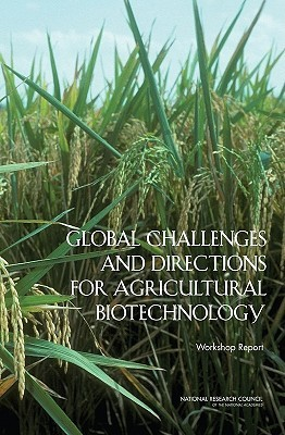 Global Challenges and Directions for Agricultural Biotechnology: Workshop Report  by  National Research Council