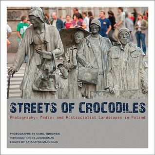 Streets of Crocodiles: Photography, Media, and Postsocialist Landscapes in Poland Katarzyna Marciniak