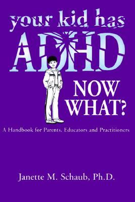 Your Kid Has ADHD, Now What?: A Handbook for Parents, Educators and Practitioners  by  Janette Schaub