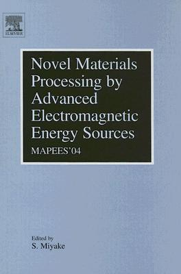 Novel Materials Processing By Advanced Electromagnetic Energy Sources (Mapees04): Proceedings Of The International Symposium On Novel Materials Processing By Advanced Electromagnetic Energy Sources: March 19 22, 2004, Osaka, Japan S. Miyake