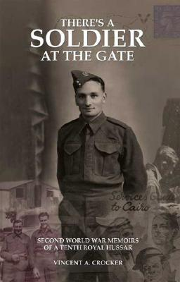 Theres a Soldier at the Gate: Second World War Memoirs of a Tenth Royal Hussar Vincent A. Crocker
