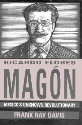 Ricardo Flores Magon: Mexicos Unknown Revolutionary Frank Ray Davis