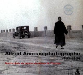 Alfred Anceau Photographe, 1857-1954: Quatre Pieds Six Pouces Au-Dessus de LHorizon  by  Alain Anceau
