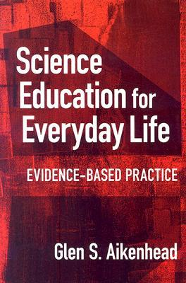 Science Education For Everyday Life: Evidence Based Practice  by  Glen S. Aikenhead