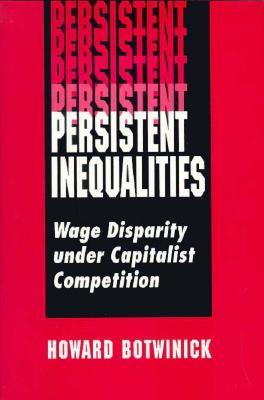 Persistent Inequalities: Wage Disparity Under Capitalist Competition Howard Botwinick