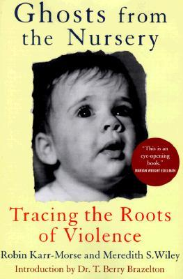 Ghosts From The Nursery: Tracing The Roots Of Violence Robin Karr-Morse