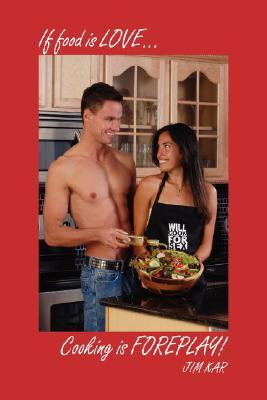 If Food Is Love...Cooking Is Foreplay!  by  Jim Kar