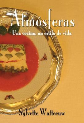 Atmosferas, Una Cocina, Un Estilo de Vida  by  Sylvette Watteeuw
