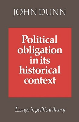 Political Obligation in Its Historical Context: Essays in Political Theory John  Dunn