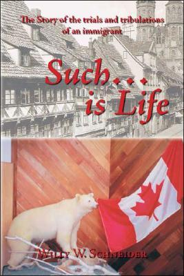 Such... Is Life: The Story of the Trials and Tribulations of an Immigrant Willy W. Schneider