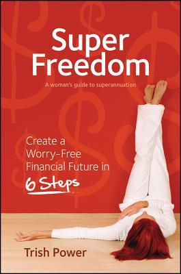 Super Freedom: Create a Worry-Free Financial Future in 6 Steps Trish Power
