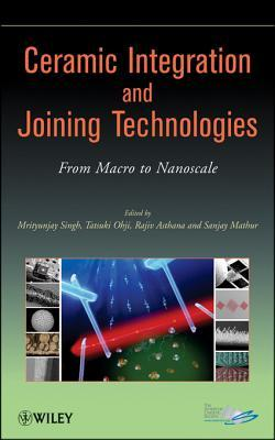 Ceramic Integration and Joining Technologies: From Macro to Nanoscale  by  Mrityunjay Singh