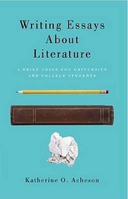 Writing Essays About Literature: A Brief Guide for University and College Students Katherine O. Acheson
