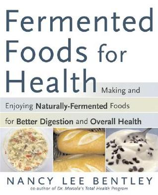Fermented Foods For Health: Making And Enjoying Naturally Fermented Foods For Better Digestion And Overall Health  by  Nancy Lee Bentley