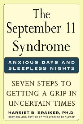 The September 11 Syndrome:  Anxious Days and Sleepless Nights: Seven Steps to Getting a Grip in Uncertain Times Harriet B. Braiker