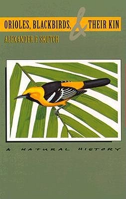 Orioles, Blackbirds, and Their Kin: A Natural History  by  Alexander F. Skutch