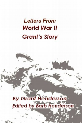 Letters from World War II Grants Story  by  Grant Thomas Henderson