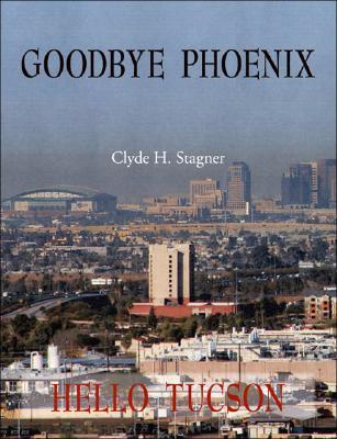 Goodbye Phoenix Hello Tucson  by  Clyde H. Stagner