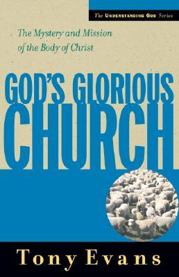 Gods Glorious Church: The Mystery And Mission Of The Body Of Christ  by  Tony Evans