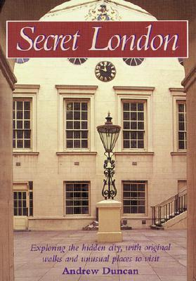 Secret London: Exploring The Hidden City, With Original Walks And Unusual Places To Visit Andrew Duncan