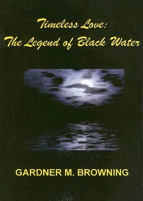 Timeless Love: The Legend of Black Water  by  Gardner M. Browning