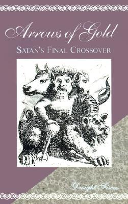 Arrows of Gold: Satans Final Crossover  by  Dwight Fiscus