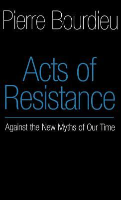 Acts of Resistance: Against the New Myths of our Time Pierre Bourdieu